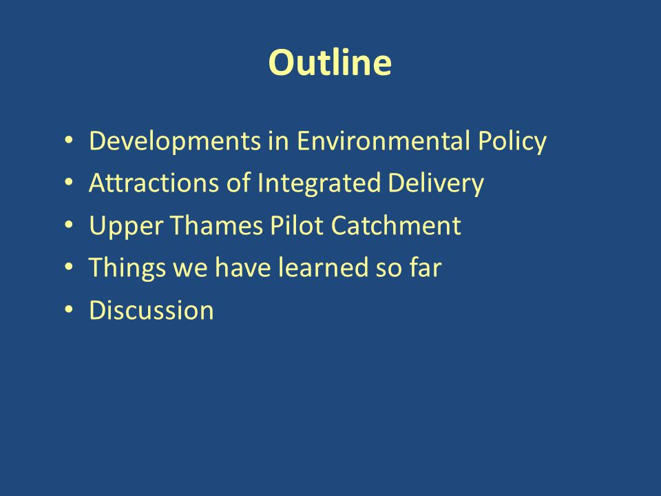 Outline Developments in Environmental Policy Attractions of Integrated Delivery Upper Thames Pilot Catchment Things we have learned so far Discussion