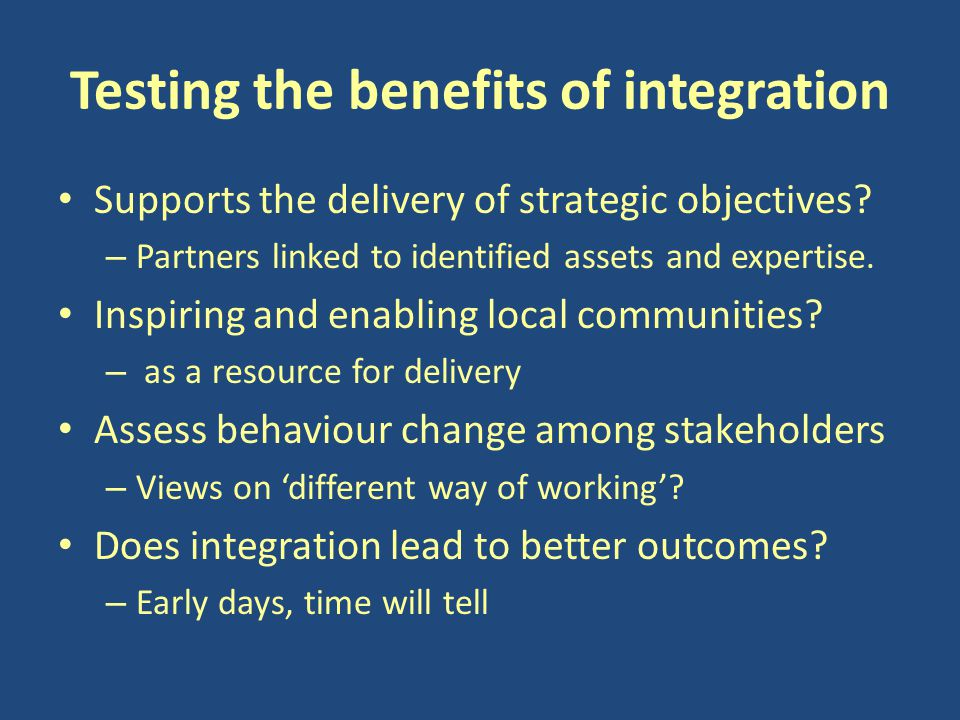 Testing the benefits of integration Supports the delivery of strategic objectives.