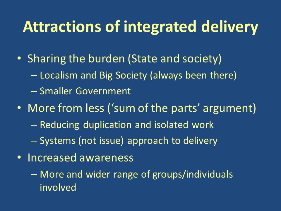 Attractions of integrated delivery Sharing the burden (State and society) – Localism and Big Society (always been there) – Smaller Government More from less ('sum of the parts' argument) – Reducing duplication and isolated work – Systems (not issue) approach to delivery Increased awareness – More and wider range of groups/individuals involved