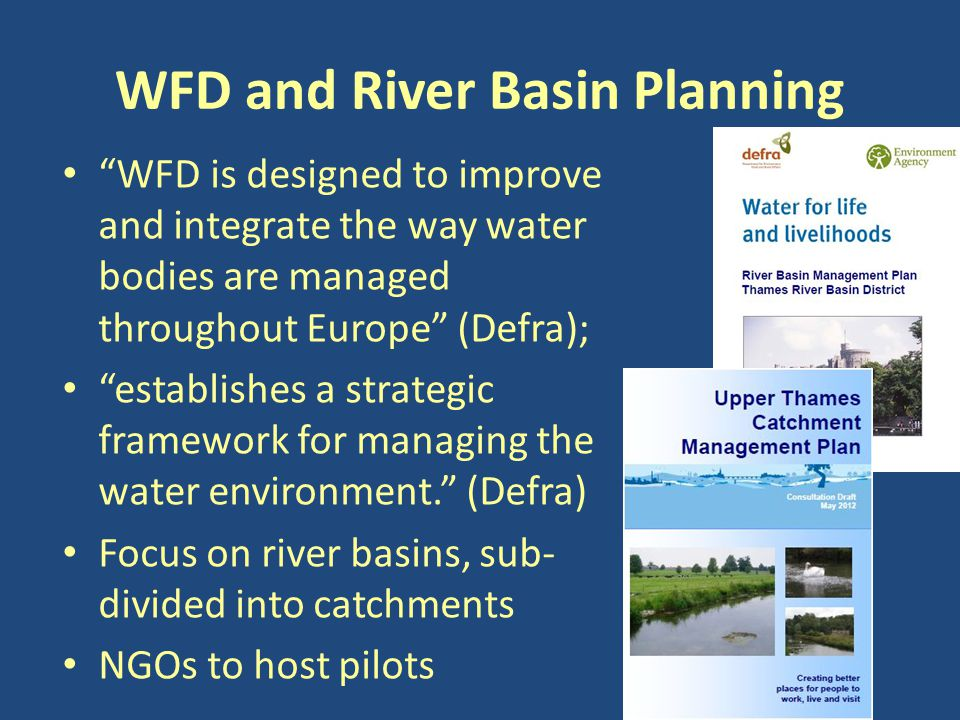 WFD and River Basin Planning WFD is designed to improve and integrate the way water bodies are managed throughout Europe (Defra); establishes a strategic framework for managing the water environment. (Defra) Focus on river basins, sub- divided into catchments NGOs to host pilots