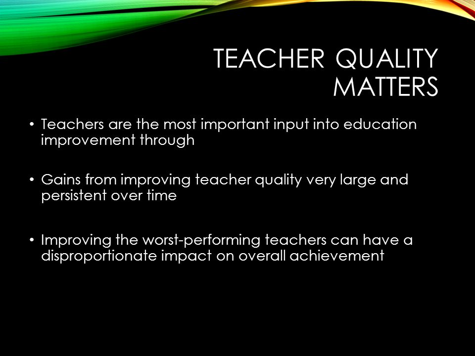 TEACHER QUALITY MATTERS Teachers are the most important input into education improvement through Gains from improving teacher quality very large and persistent over time Improving the worst-performing teachers can have a disproportionate impact on overall achievement