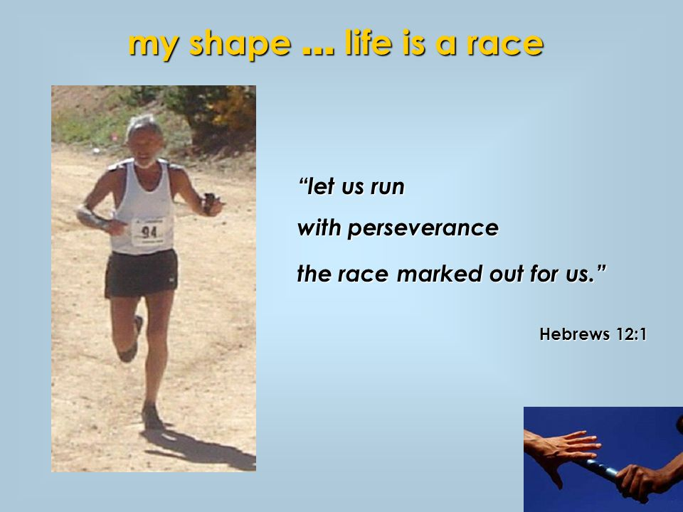 my shape … life is a race let us run with perseverance the race marked out for us. Hebrews 12:1