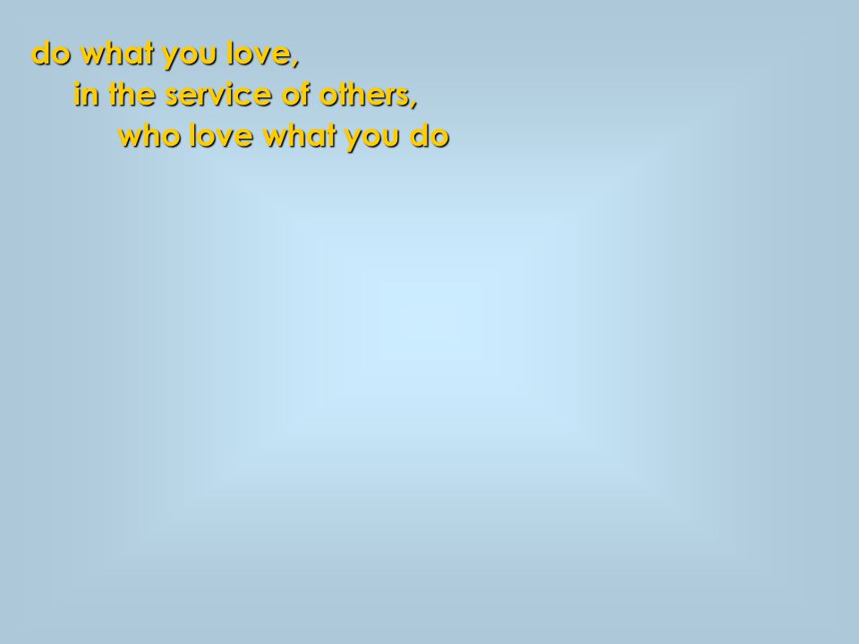do what you love, in the service of others, in the service of others, who love what you do who love what you do