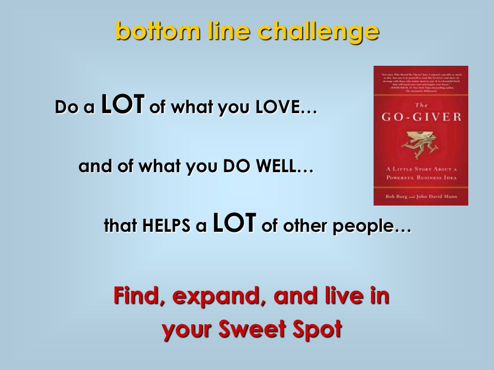 Do a LOT of what you LOVE… and of what you DO WELL… and of what you DO WELL… that HELPS a LOT of other people… Find, expand, and live in your Sweet Spot bottom line challenge