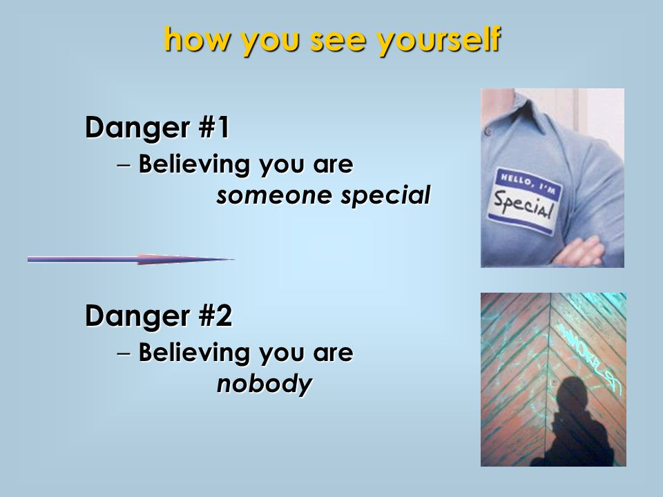 Danger #1 – Believing you are someone special Danger #2 – Believing you are nobody how you see yourself