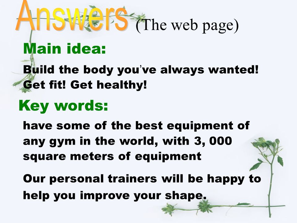 (The web page) Main idea: Key words: Build the body you ' ve always wanted! Get fit! Get healthy! have some of the best equipment of any gym in the wo