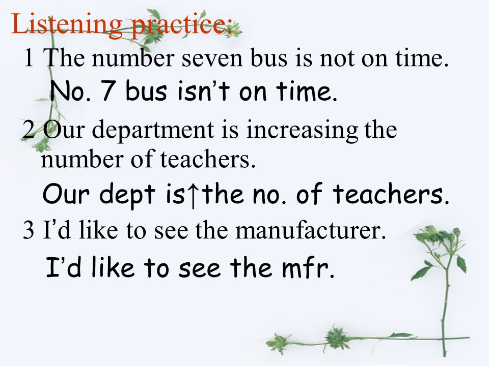 Listening practice: 1 The number seven bus is not on time. 2 Our department is increasing the number of teachers. 3 I ' d like to see the manufacturer