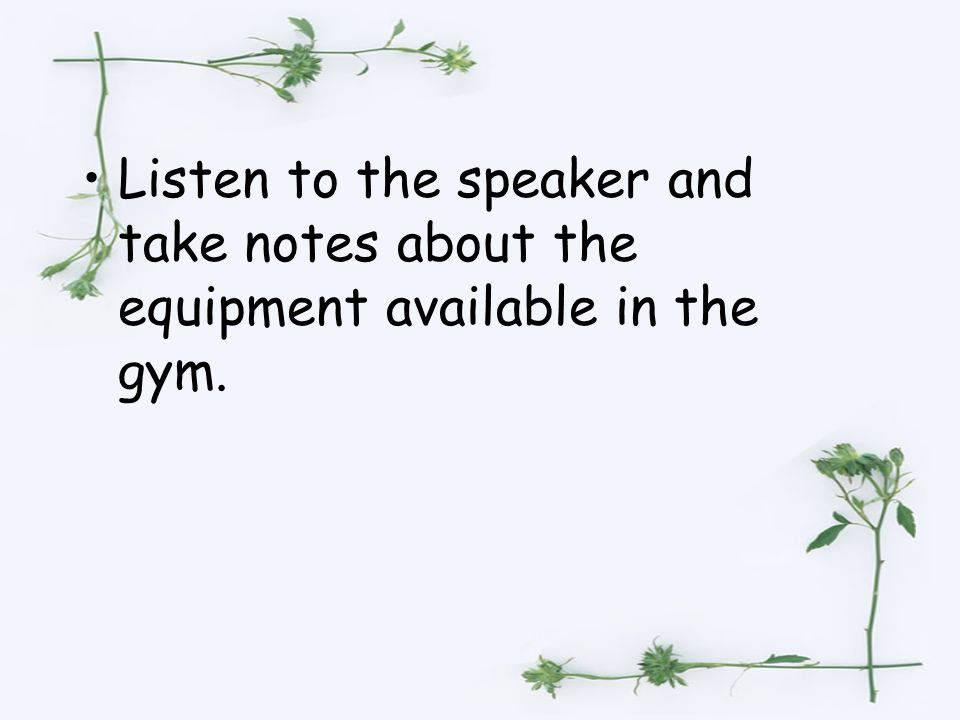 Listen to the speaker and take notes about the equipment available in the gym.