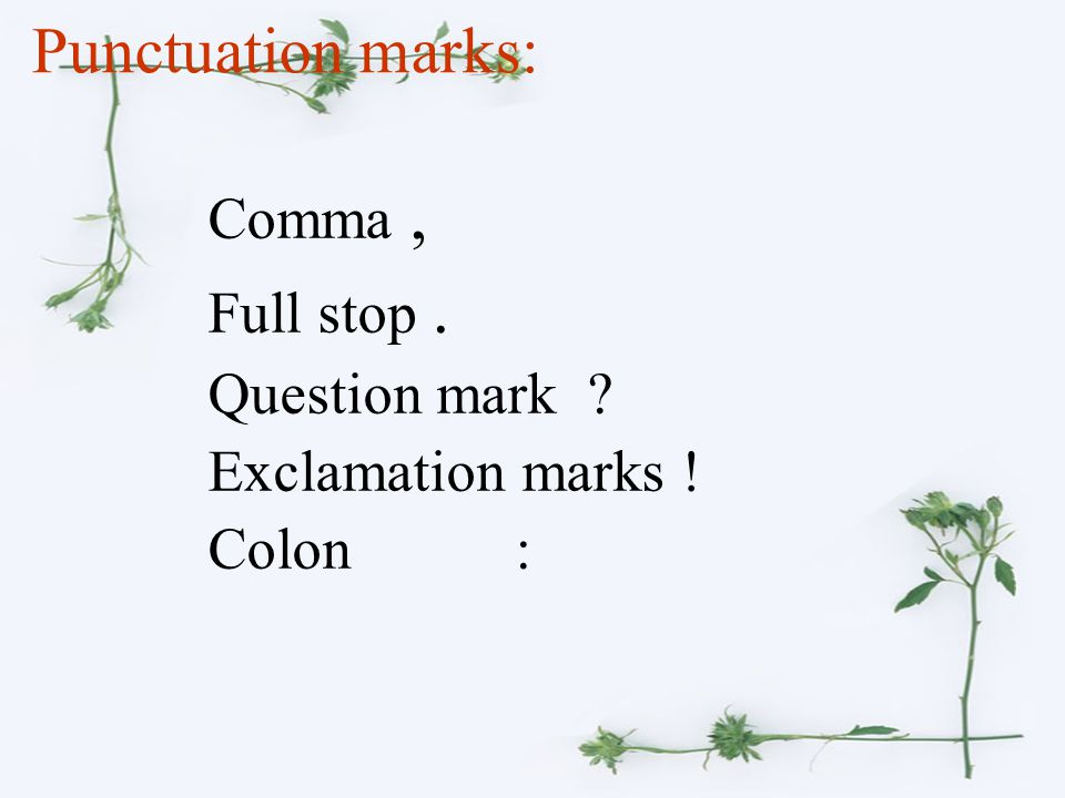 Punctuation marks: Comma, Full stop. Question mark ? Exclamation marks ! Colon :