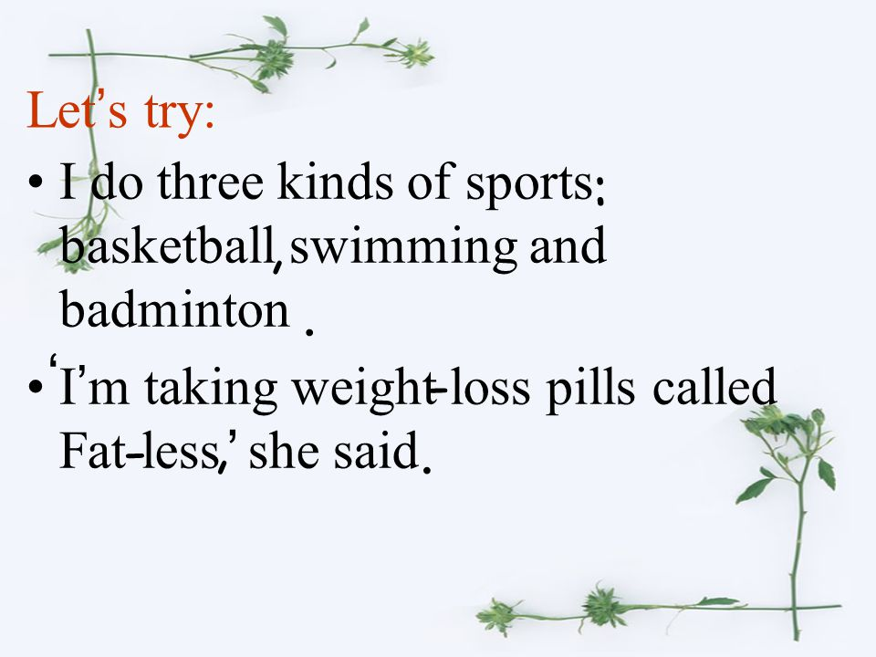 I do three kinds of sports basketball swimming and badminton I ' m taking weight loss pills called Fat less she said Let ' s try: :,. - - ' ',.