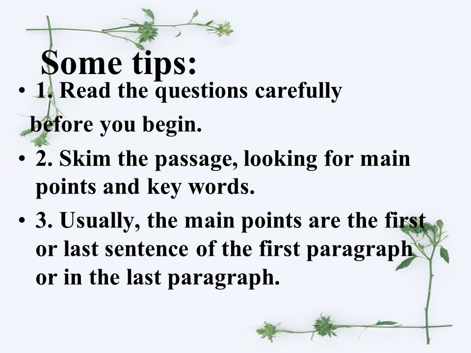 Some tips: 1. Read the questions carefully before you begin. 2. Skim the passage, looking for main points and key words. 3. Usually, the main points a
