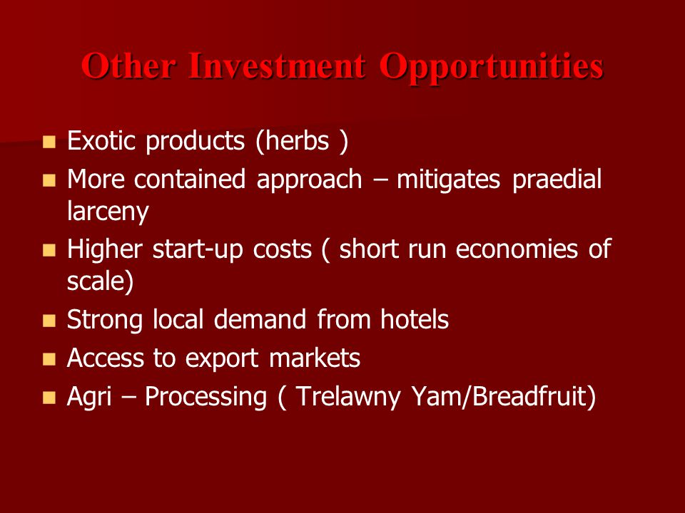 Other Investment Opportunities Exotic products (herbs ) More contained approach – mitigates praedial larceny Higher start-up costs ( short run economi