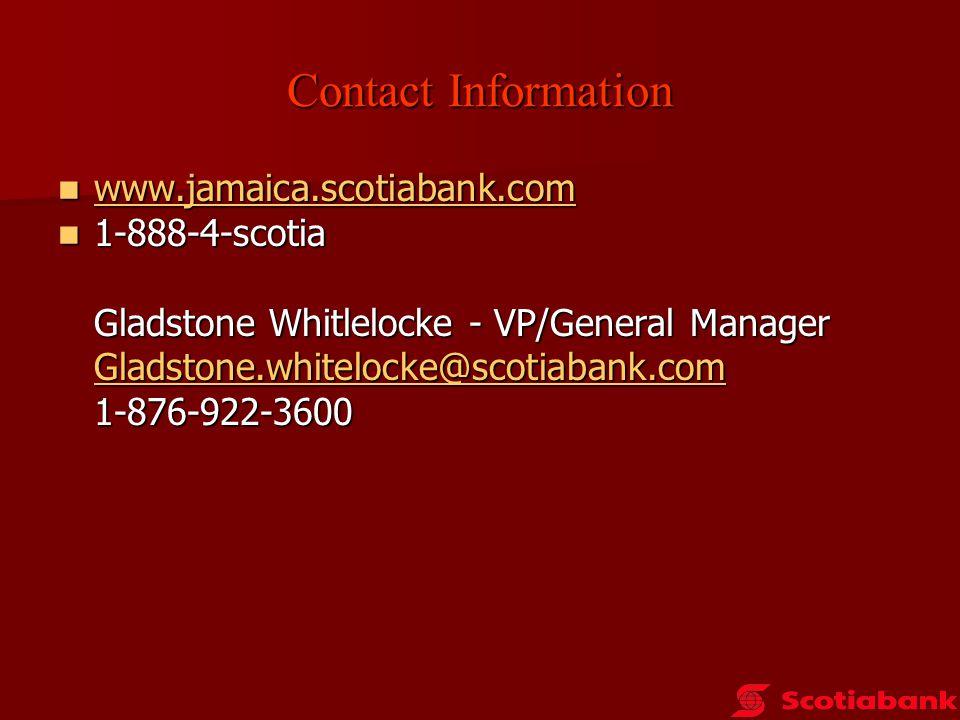 Contact Information www.jamaica.scotiabank.com www.jamaica.scotiabank.com www.jamaica.scotiabank.com 1-888-4-scotia 1-888-4-scotia Gladstone Whitlelocke - VP/General Manager Gladstone.whitelocke@scotiabank.com 1-876-922-3600