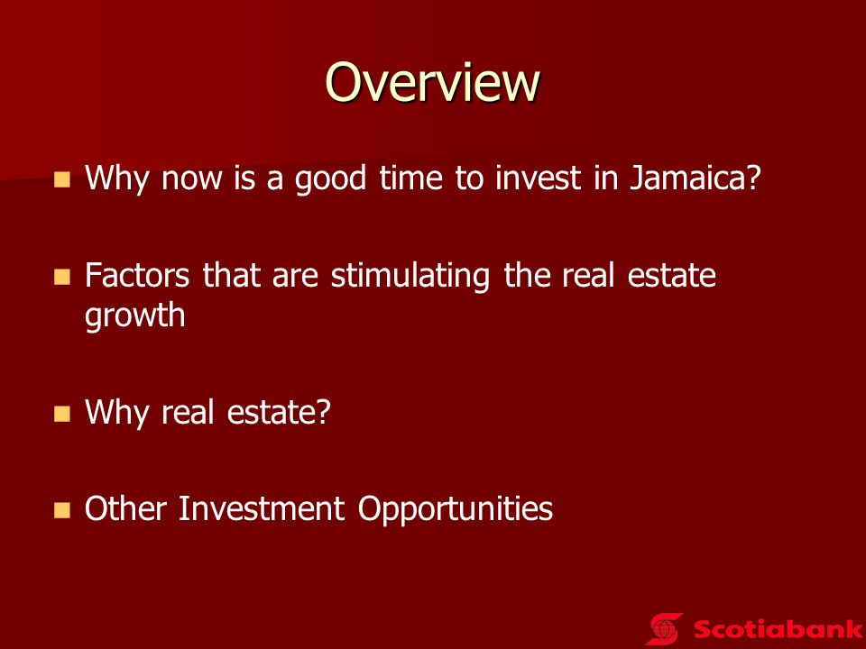 Overview Why now is a good time to invest in Jamaica? Factors that are stimulating the real estate growth Why real estate? Other Investment Opportunit