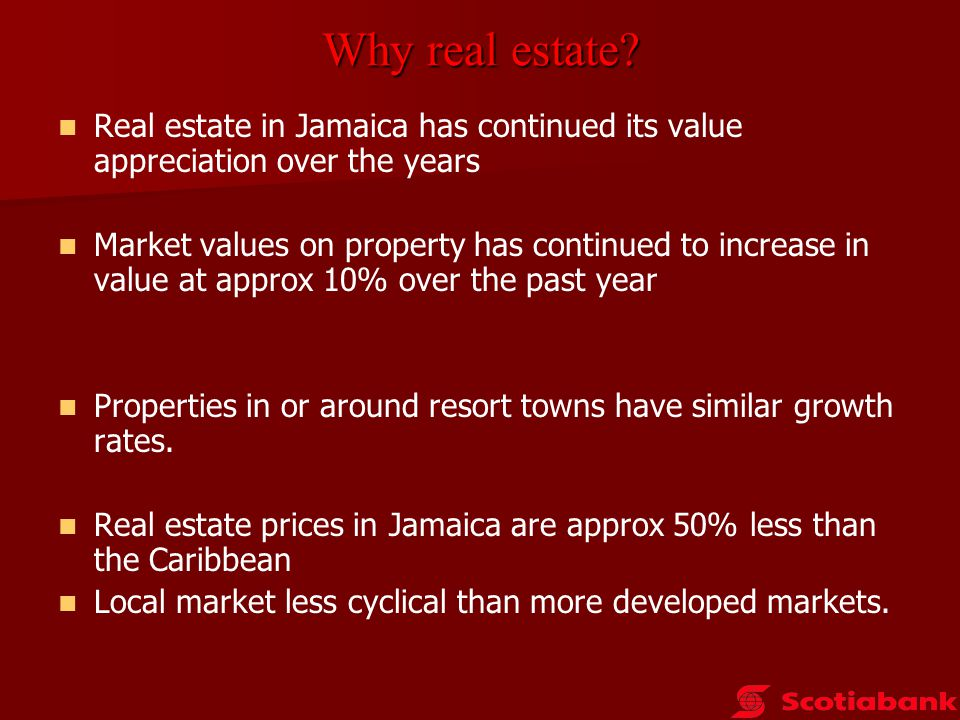Why real estate cont'd Why real estate cont'd Real estate in Jamaica is a good hedge against inflation or financial depreciation eg 401K Apart from market value appreciation, income can be derived from rental of the property (short term or long term) Based on the Jamaican scenario, market appreciation is somewhat guaranteed.