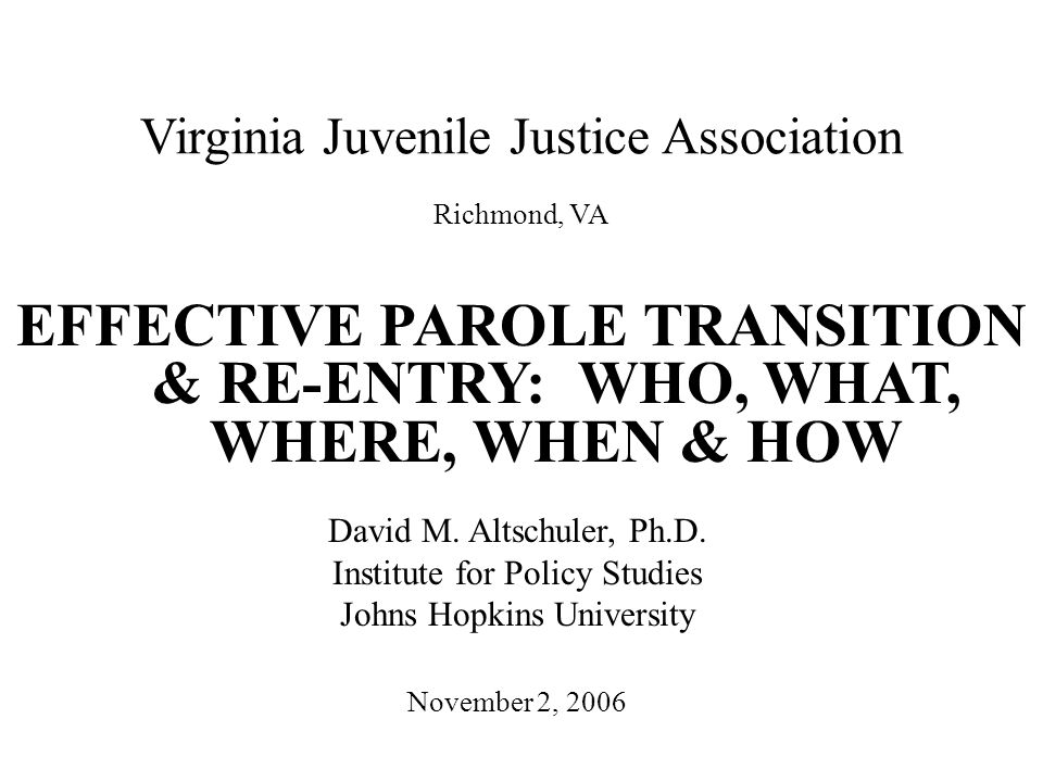 Virginia Juvenile Justice Association EFFECTIVE PAROLE TRANSITION & RE-ENTRY: WHO, WHAT, WHERE, WHEN & HOW November 2, 2006 David M.