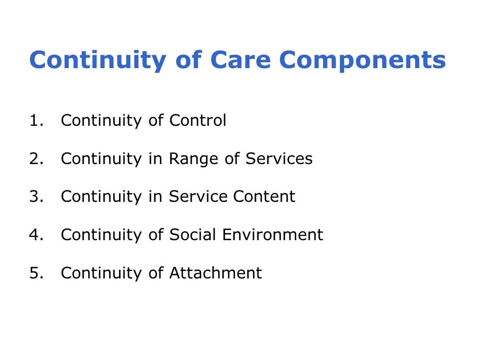 Continuity of Care Components 1.Continuity of Control 2.Continuity in Range of Services 3.Continuity in Service Content 4.Continuity of Social Environment 5.Continuity of Attachment