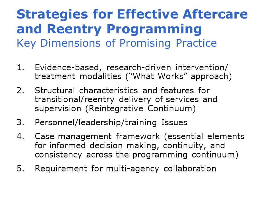 Strategies for Effective Aftercare and Reentry Programming Key Dimensions of Promising Practice 1.Evidence-based, research-driven intervention/ treatment modalities ( What Works approach) 2.Structural characteristics and features for transitional/reentry delivery of services and supervision (Reintegrative Continuum) 3.Personnel/leadership/training Issues 4.Case management framework (essential elements for informed decision making, continuity, and consistency across the programming continuum) 5.Requirement for multi-agency collaboration