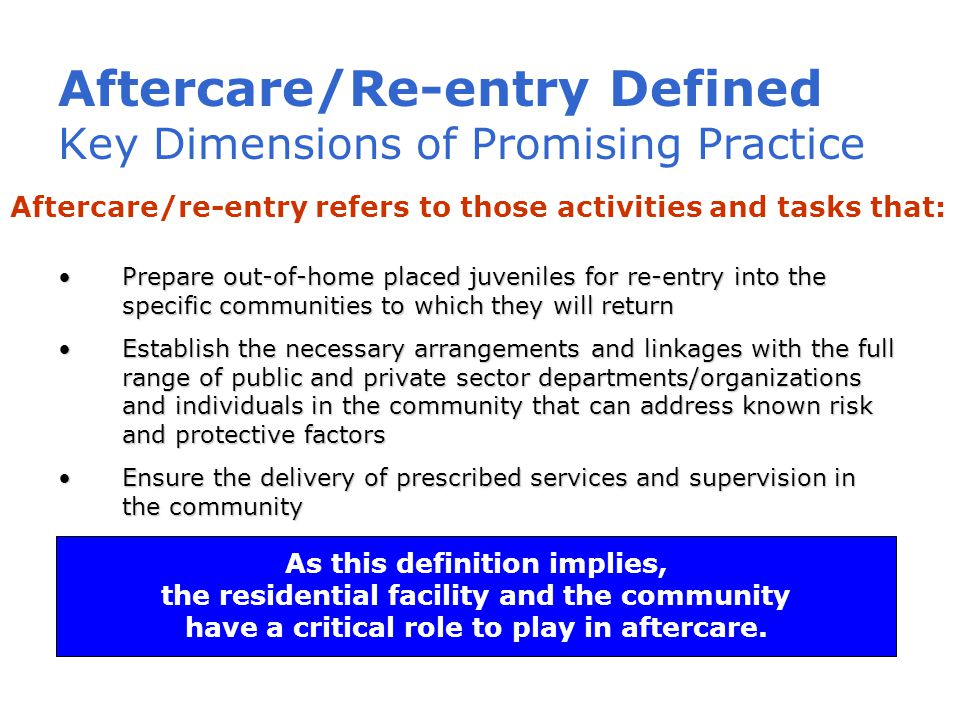 Aftercare/Re-entry Defined Key Dimensions of Promising Practice Prepare out-of-home placed juveniles for re-entry into the specific communities to which they will returnPrepare out-of-home placed juveniles for re-entry into the specific communities to which they will return Establish the necessary arrangements and linkages with the full range of public and private sector departments/organizations and individuals in the community that can address known risk and protective factorsEstablish the necessary arrangements and linkages with the full range of public and private sector departments/organizations and individuals in the community that can address known risk and protective factors Ensure the delivery of prescribed services and supervision in the communityEnsure the delivery of prescribed services and supervision in the community As this definition implies, the residential facility and the community have a critical role to play in aftercare.