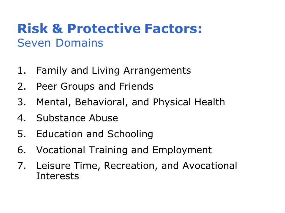 Risk & Protective Factors: Seven Domains 1.Family and Living Arrangements 2.Peer Groups and Friends 3.Mental, Behavioral, and Physical Health 4.Substance Abuse 5.Education and Schooling 6.Vocational Training and Employment 7.Leisure Time, Recreation, and Avocational Interests
