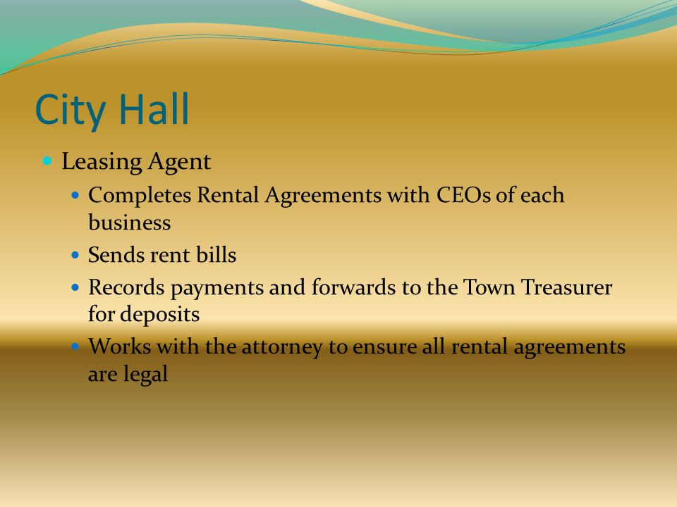City Hall Leasing Agent Completes Rental Agreements with CEOs of each business Sends rent bills Records payments and forwards to the Town Treasurer for deposits Works with the attorney to ensure all rental agreements are legal