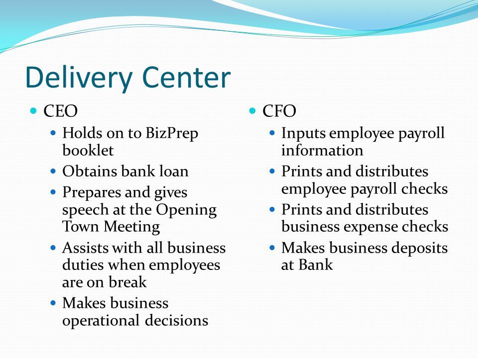 Delivery Center CEO Holds on to BizPrep booklet Obtains bank loan Prepares and gives speech at the Opening Town Meeting Assists with all business duties when employees are on break Makes business operational decisions CFO Inputs employee payroll information Prints and distributes employee payroll checks Prints and distributes business expense checks Makes business deposits at Bank