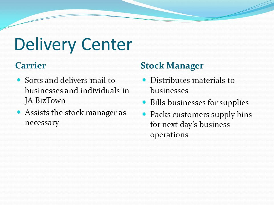 Delivery Center Carrier Stock Manager Sorts and delivers mail to businesses and individuals in JA BizTown Assists the stock manager as necessary Distributes materials to businesses Bills businesses for supplies Packs customers supply bins for next day's business operations
