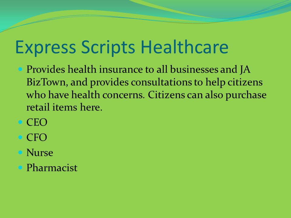 Express Scripts Healthcare Provides health insurance to all businesses and JA BizTown, and provides consultations to help citizens who have health concerns.