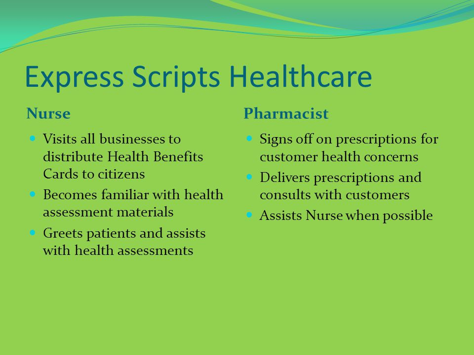 Express Scripts Healthcare Nurse Pharmacist Visits all businesses to distribute Health Benefits Cards to citizens Becomes familiar with health assessment materials Greets patients and assists with health assessments Signs off on prescriptions for customer health concerns Delivers prescriptions and consults with customers Assists Nurse when possible