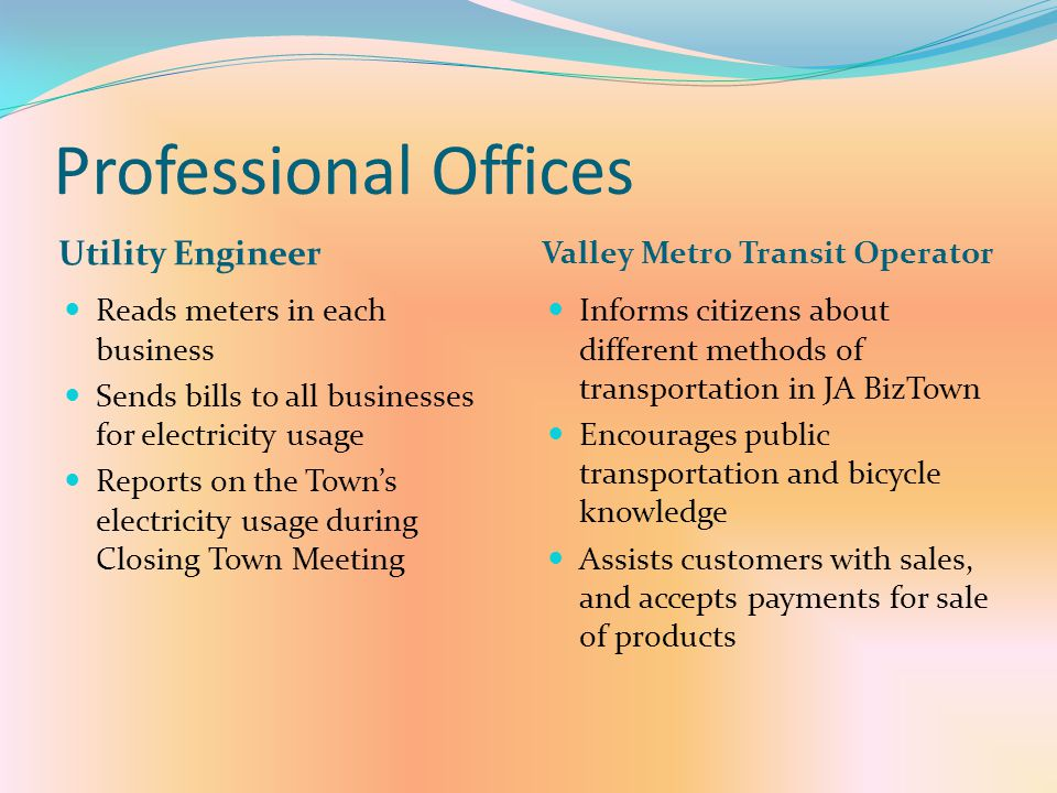 Professional Offices Utility Engineer Valley Metro Transit Operator Reads meters in each business Sends bills to all businesses for electricity usage Reports on the Town's electricity usage during Closing Town Meeting Informs citizens about different methods of transportation in JA BizTown Encourages public transportation and bicycle knowledge Assists customers with sales, and accepts payments for sale of products