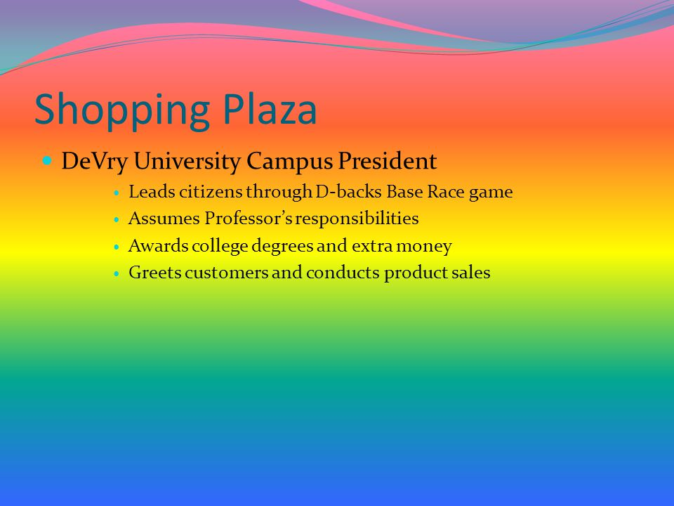 Shopping Plaza DeVry University Campus President Leads citizens through D-backs Base Race game Assumes Professor's responsibilities Awards college degrees and extra money Greets customers and conducts product sales