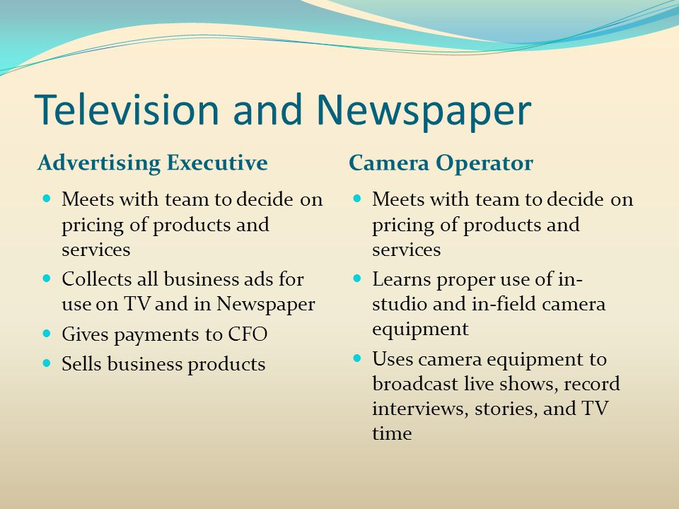 Television and Newspaper Advertising Executive Camera Operator Meets with team to decide on pricing of products and services Collects all business ads for use on TV and in Newspaper Gives payments to CFO Sells business products Meets with team to decide on pricing of products and services Learns proper use of in- studio and in-field camera equipment Uses camera equipment to broadcast live shows, record interviews, stories, and TV time