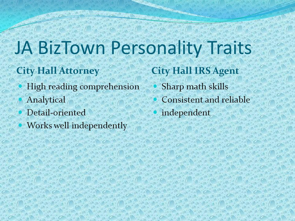 JA BizTown Personality Traits City Hall Attorney City Hall IRS Agent High reading comprehension Analytical Detail-oriented Works well independently Sharp math skills Consistent and reliable independent