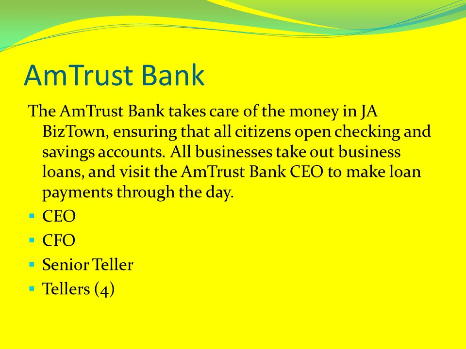 AmTrust Bank The AmTrust Bank takes care of the money in JA BizTown, ensuring that all citizens open checking and savings accounts.