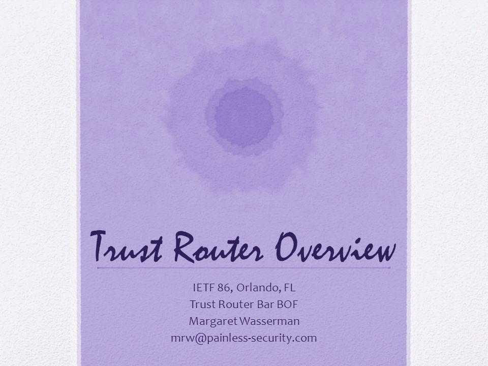 Trust Router Overview IETF 86, Orlando, FL Trust Router Bar BOF Margaret Wasserman mrw@painless-security.com
