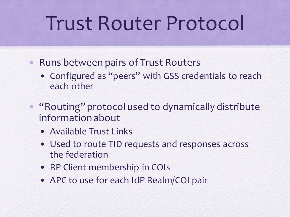 Trust Router Protocol Runs between pairs of Trust Routers Configured as peers with GSS credentials to reach each other Routing protocol used to dynamically distribute information about Available Trust Links Used to route TID requests and responses across the federation RP Client membership in COIs APC to use for each IdP Realm/COI pair