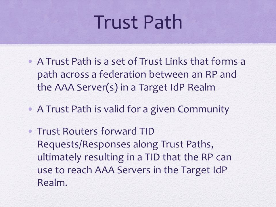 Trust Path A Trust Path is a set of Trust Links that forms a path across a federation between an RP and the AAA Server(s) in a Target IdP Realm A Trust Path is valid for a given Community Trust Routers forward TID Requests/Responses along Trust Paths, ultimately resulting in a TID that the RP can use to reach AAA Servers in the Target IdP Realm.
