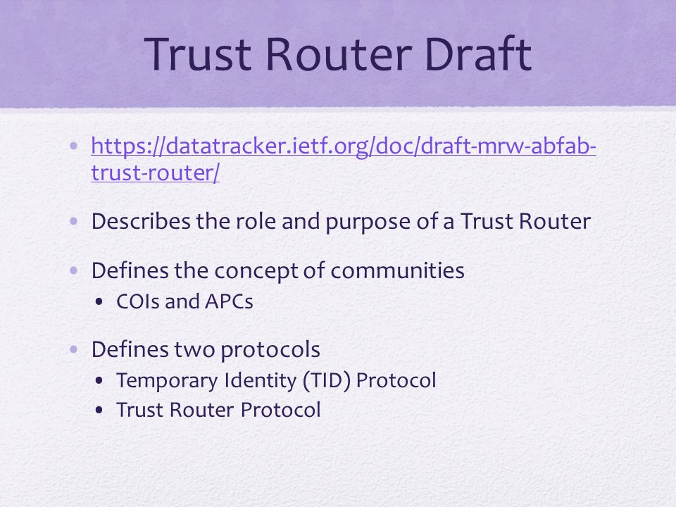 Trust Router Draft https://datatracker.ietf.org/doc/draft-mrw-abfab- trust-router/https://datatracker.ietf.org/doc/draft-mrw-abfab- trust-router/ Describes the role and purpose of a Trust Router Defines the concept of communities COIs and APCs Defines two protocols Temporary Identity (TID) Protocol Trust Router Protocol