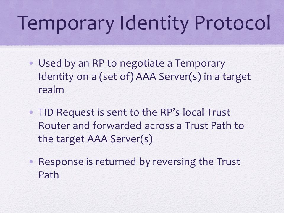 Temporary Identity Protocol Used by an RP to negotiate a Temporary Identity on a (set of) AAA Server(s) in a target realm TID Request is sent to the RP's local Trust Router and forwarded across a Trust Path to the target AAA Server(s) Response is returned by reversing the Trust Path