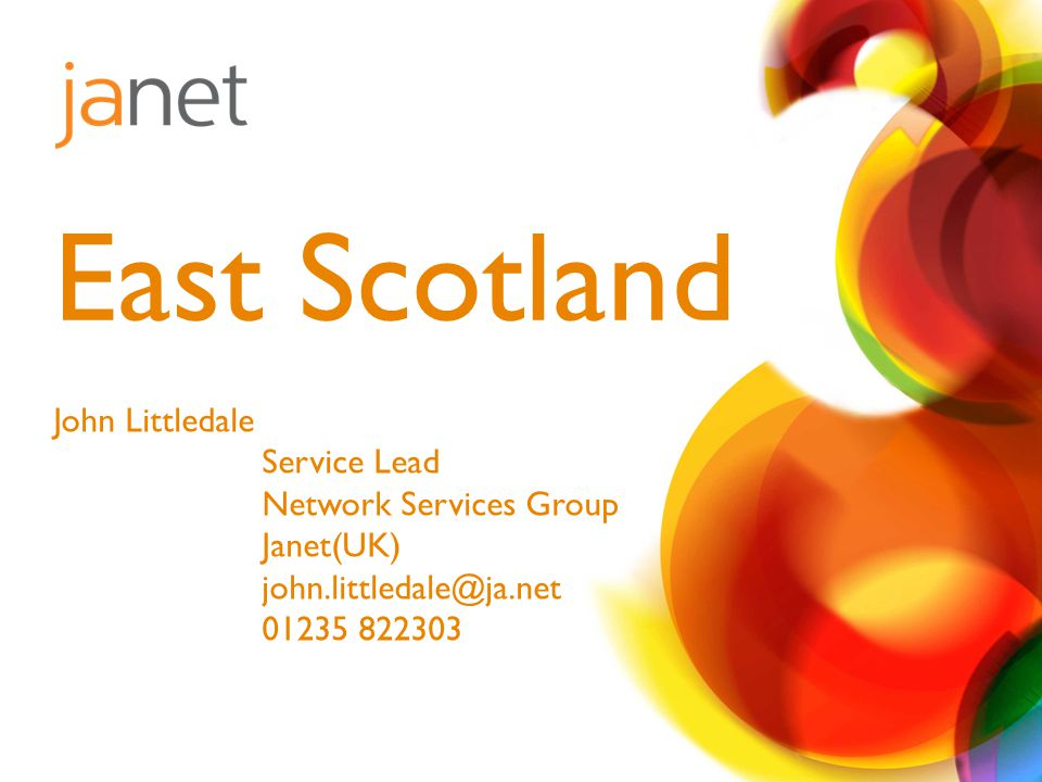John Littledale Service Lead Network Services Group Janet(UK) john.littledale@ja.net 01235 822303 East Scotland
