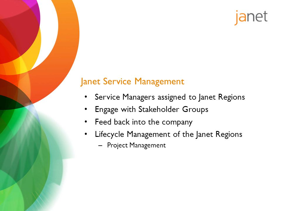 Janet Service Management Service Managers assigned to Janet Regions Engage with Stakeholder Groups Feed back into the company Lifecycle Management of the Janet Regions – Project Management