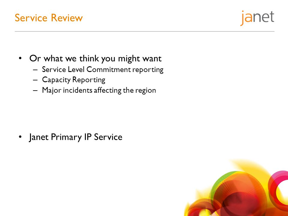 Or what we think you might want – Service Level Commitment reporting – Capacity Reporting – Major incidents affecting the region Janet Primary IP Service Service Review