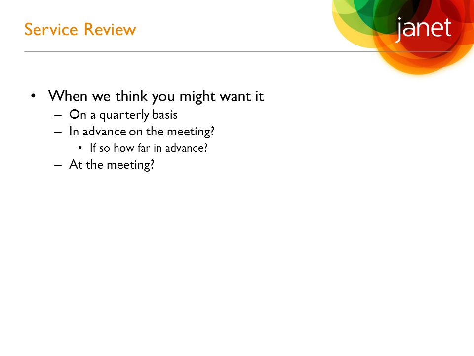 When we think you might want it – On a quarterly basis – In advance on the meeting? If so how far in advance? – At the meeting? Service Review
