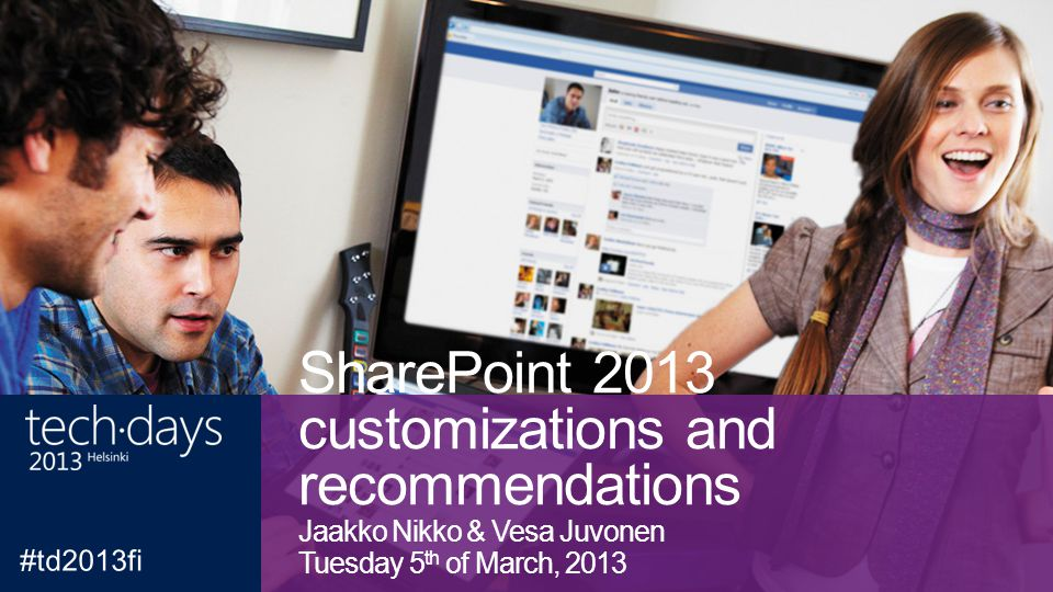 SharePoint 2013 customizations and recommendations Jaakko Nikko & Vesa Juvonen Tuesday 5 th of March, 2013