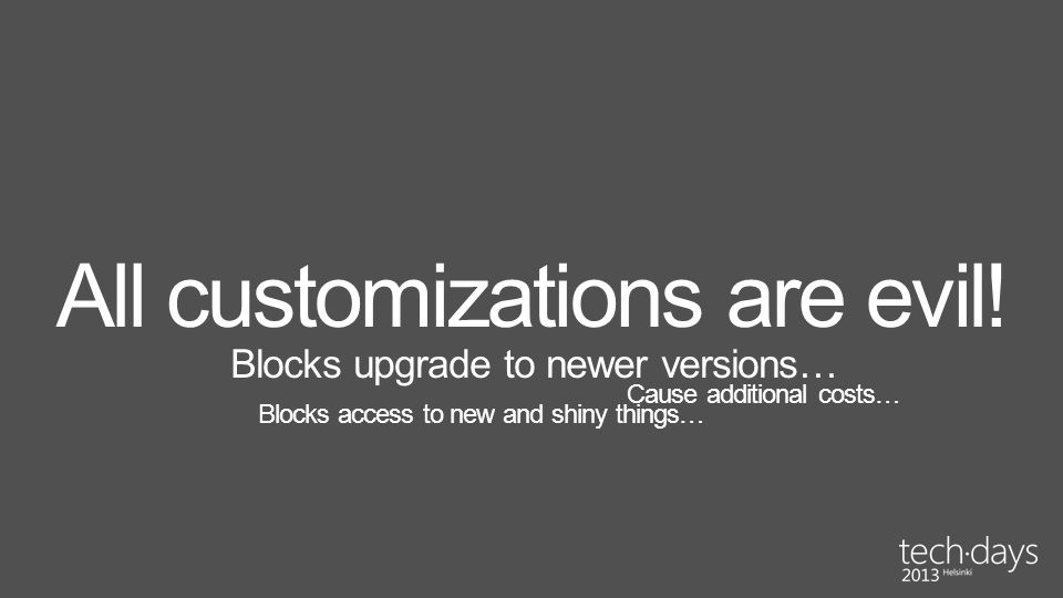 All customizations are evil! Blocks upgrade to newer versions… Blocks access to new and shiny things… Cause additional costs…