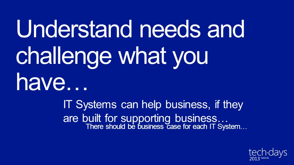 IT Systems can help business, if they are built for supporting business… There should be business case for each IT System…