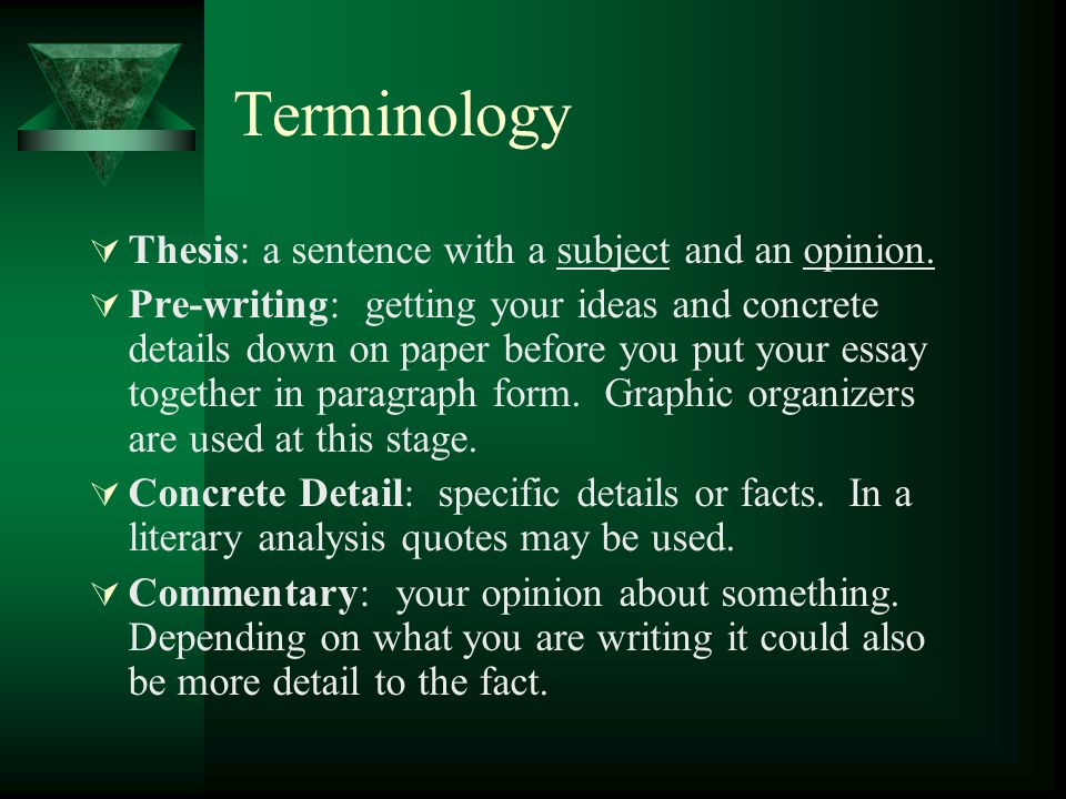 More Terminology  Concluding Sentence: the last sentence in your body paragraphs  Shaping the essay: writing the following before you write your first draft: thesis; topic sentence for each body paragraph.