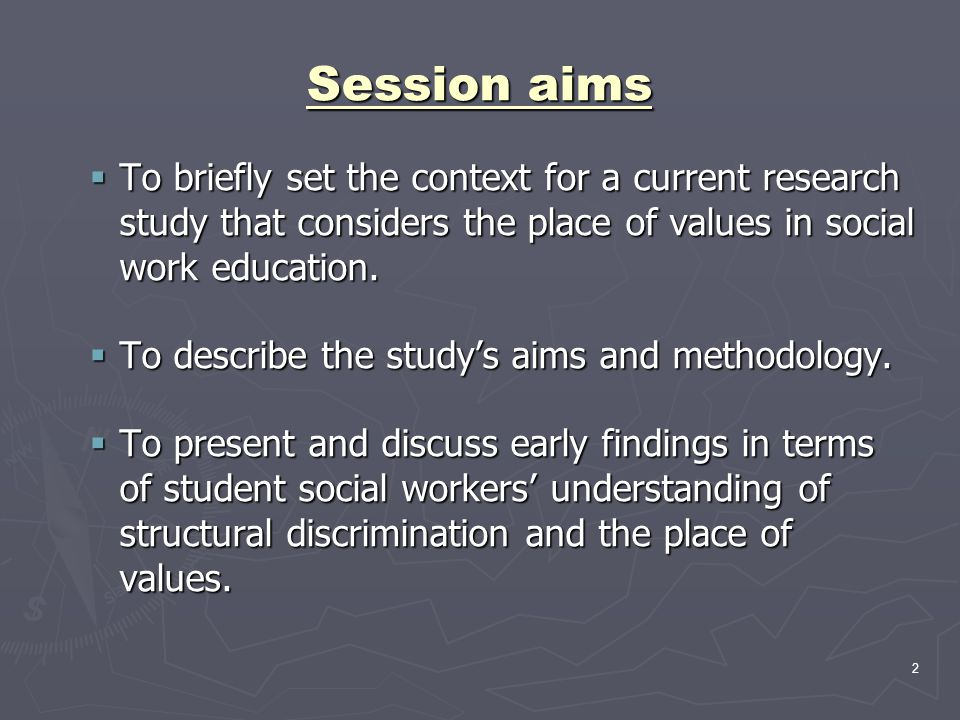 2 Session aims  To briefly set the context for a current research study that considers the place of values in social work education.  To describe th