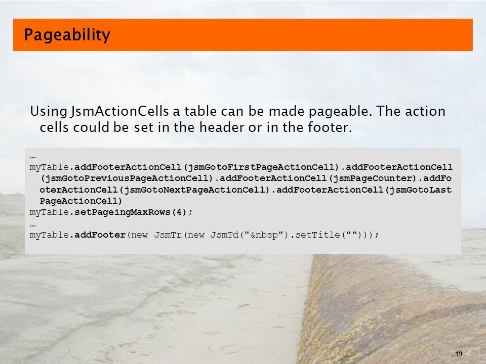 - 19 - Pageability Using JsmActionCells a table can be made pageable.