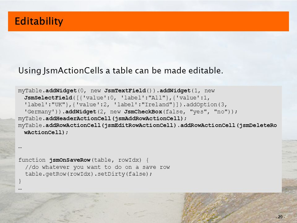 - 20 - Editability Using JsmActionCells a table can be made editable.